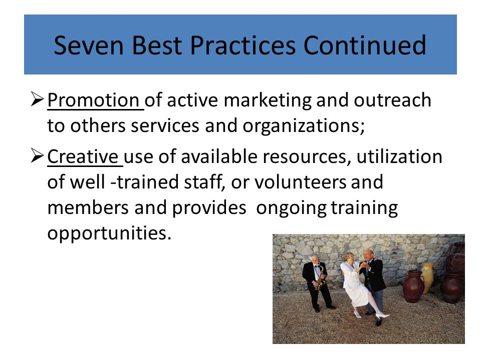 Seven Best Practices Continued  Promotion of active marketing and outreach to others services and organizations;  Creative use of available resources, utilization of well -trained staff, or volunteers and members and provides ongoing training opportunities.
