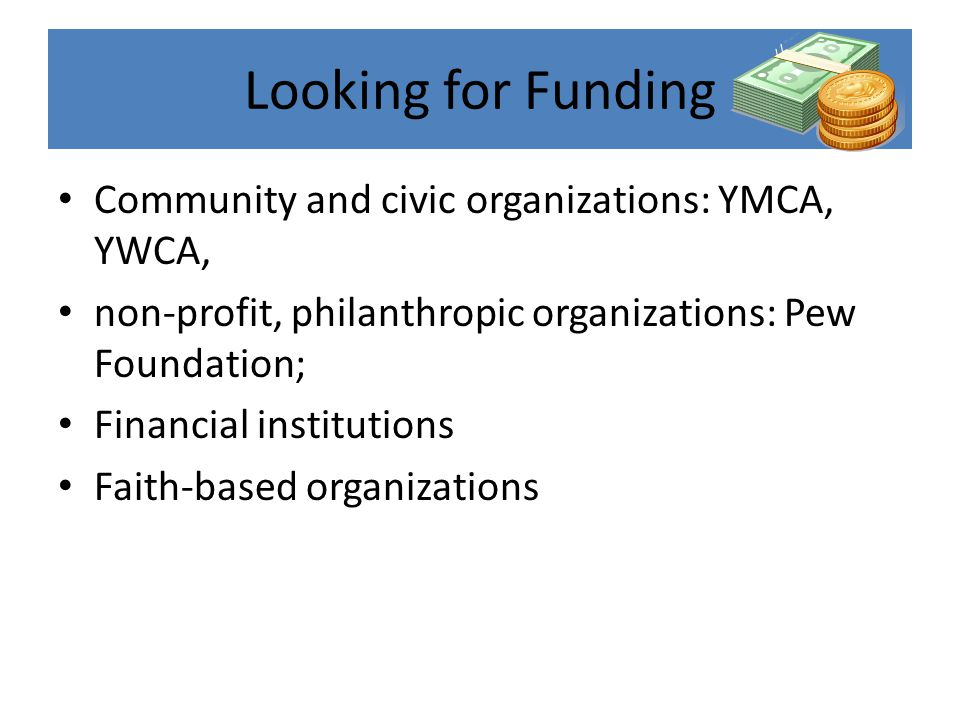 Looking for Funding Community and civic organizations: YMCA, YWCA, non-profit, philanthropic organizations: Pew Foundation; Financial institutions Faith-based organizations