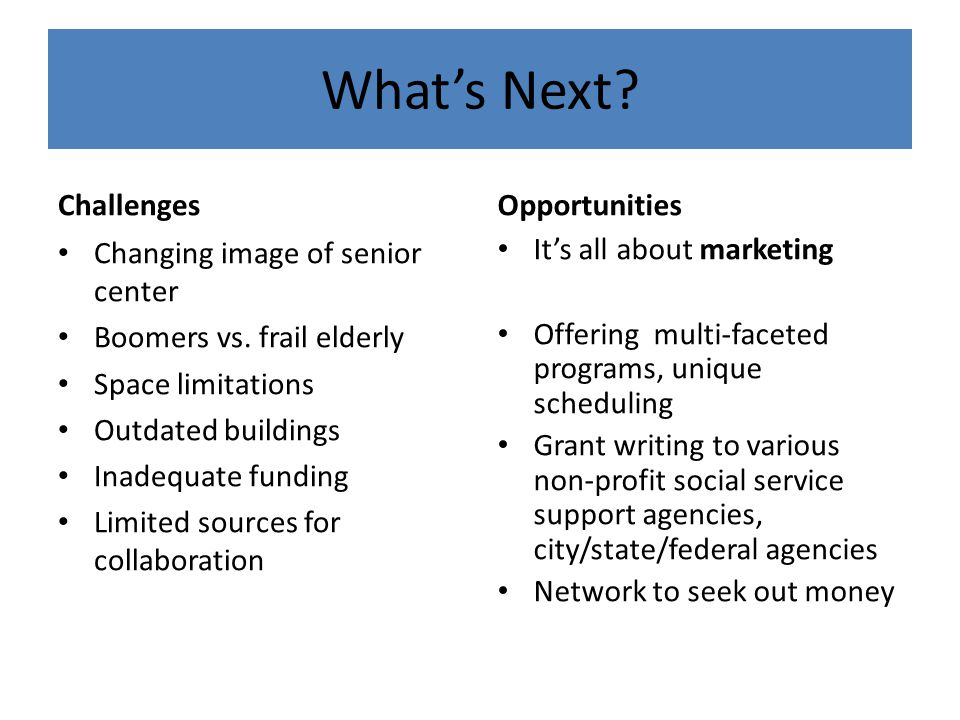 What's Next. Challenges Changing image of senior center Boomers vs.