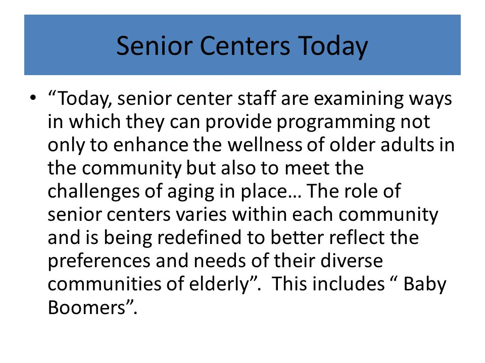 Senior Centers Today Today, senior center staff are examining ways in which they can provide programming not only to enhance the wellness of older adults in the community but also to meet the challenges of aging in place… The role of senior centers varies within each community and is being redefined to better reflect the preferences and needs of their diverse communities of elderly .