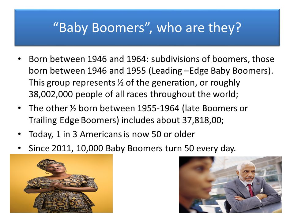 Baby Boomer Stats Continued It is estimated that by 2035, 1 in 5 people in the U.S.
