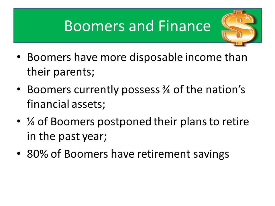 Boomers and Finance Boomers have more disposable income than their parents; Boomers currently possess ¾ of the nation's financial assets; ¼ of Boomers postponed their plans to retire in the past year; 80% of Boomers have retirement savings