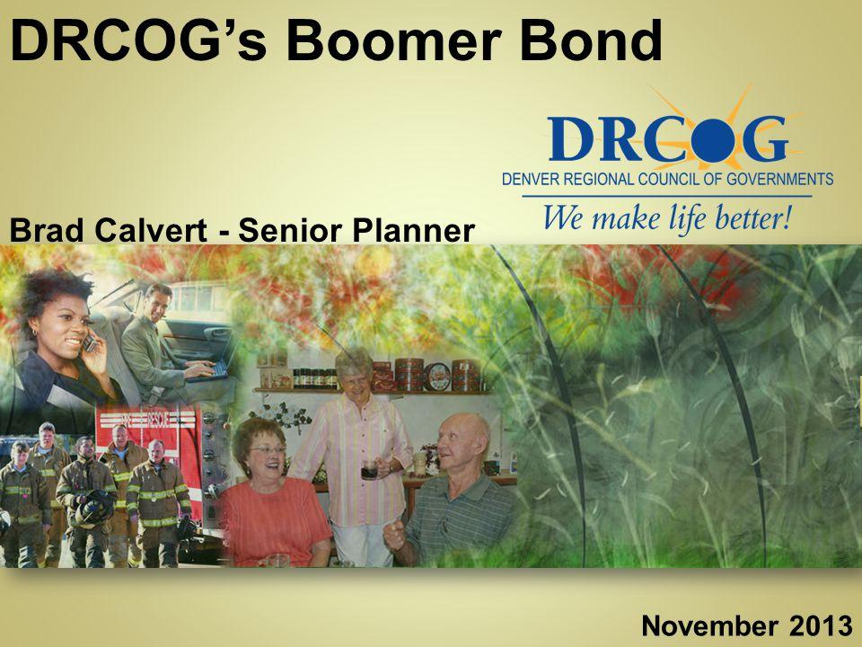 www.drcog.orgwww.drcog.org DRCOG's Boomer Bond Brad Calvert - Senior Planner November 2013