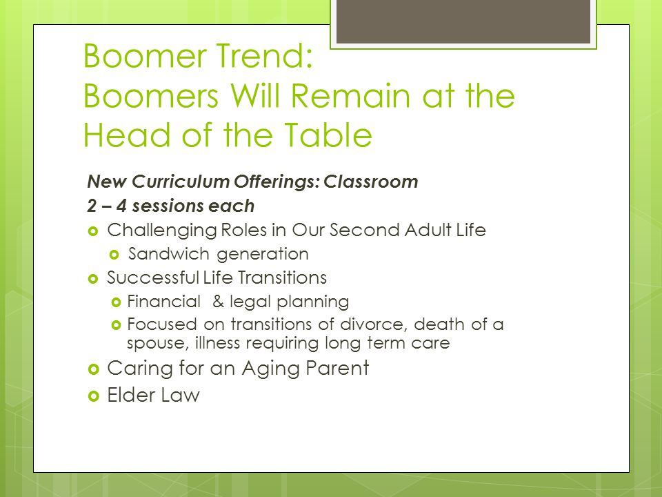 Boomer Trend: Boomers Will Remain at the Head of the Table New Curriculum Offerings: Classroom 2 – 4 sessions each  Challenging Roles in Our Second Adult Life  Sandwich generation  Successful Life Transitions  Financial & legal planning  Focused on transitions of divorce, death of a spouse, illness requiring long term care  Caring for an Aging Parent  Elder Law