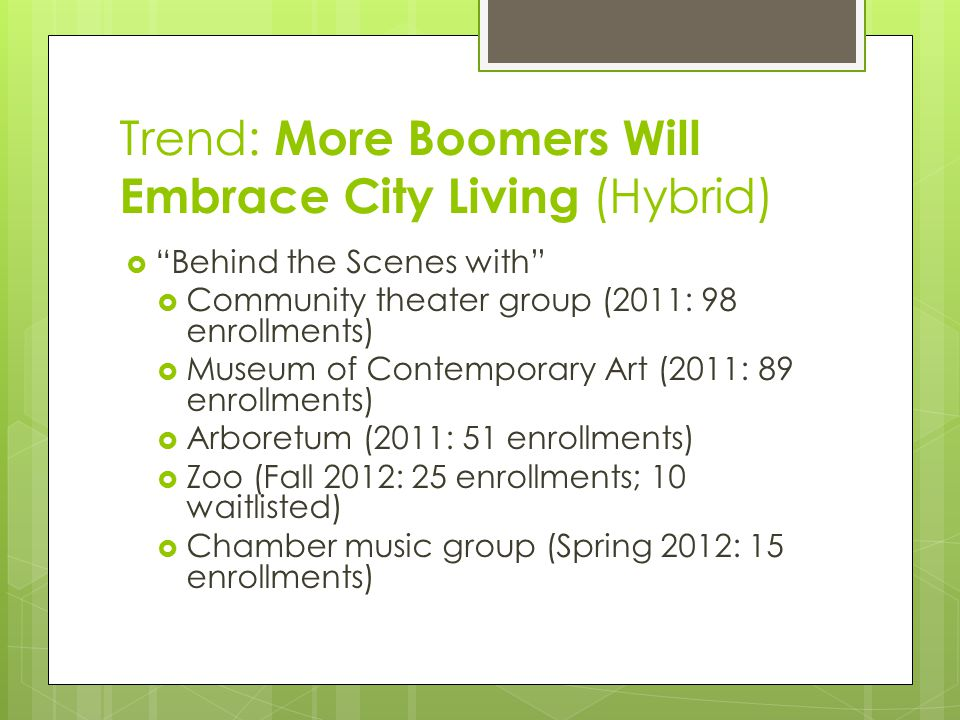 Trend: More Boomers Will Embrace City Living (Hybrid)  Behind the Scenes with  Community theater group (2011: 98 enrollments)  Museum of Contemporary Art (2011: 89 enrollments)  Arboretum (2011: 51 enrollments)  Zoo (Fall 2012: 25 enrollments; 10 waitlisted)  Chamber music group (Spring 2012: 15 enrollments)