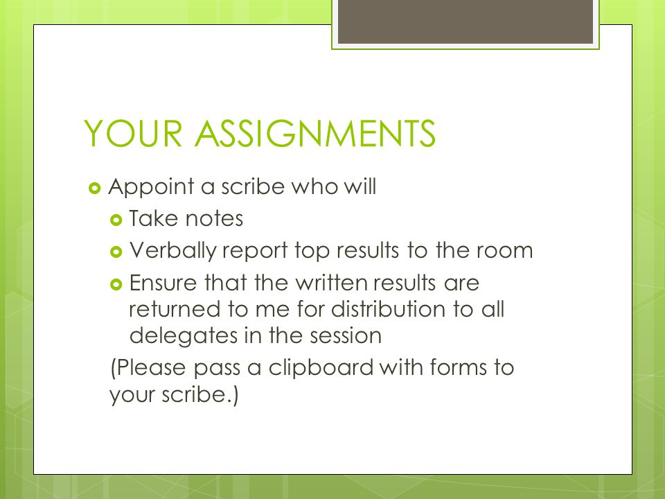 YOUR ASSIGNMENTS  Appoint a scribe who will  Take notes  Verbally report top results to the room  Ensure that the written results are returned to me for distribution to all delegates in the session (Please pass a clipboard with forms to your scribe.)