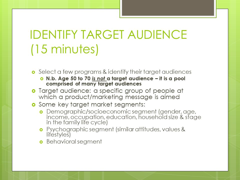 IDENTIFY TARGET AUDIENCE (15 minutes)  Select a few programs & identify their target audiences  N.b.