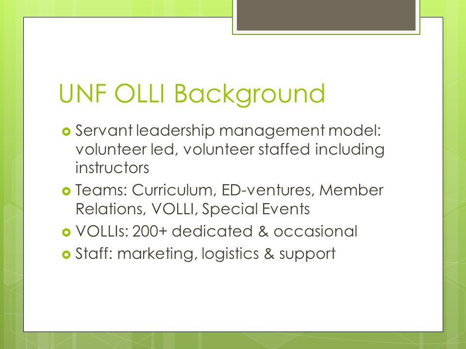 UNF OLLI Background  Servant leadership management model: volunteer led, volunteer staffed including instructors  Teams: Curriculum, ED-ventures, Member Relations, VOLLI, Special Events  VOLLIs: 200+ dedicated & occasional  Staff: marketing, logistics & support