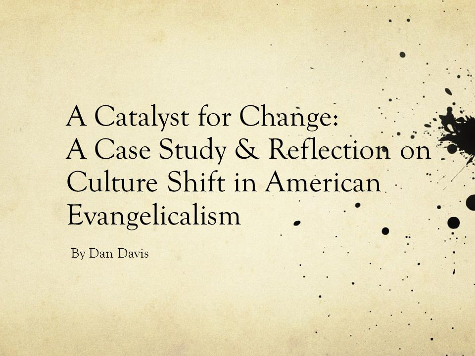A Catalyst for Change: A Case Study & Reflection on Culture Shift in American Evangelicalism By Dan Davis