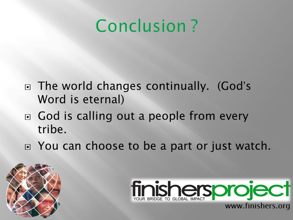 www.finishers.org  The world changes continually. (God ' s Word is eternal)  God is calling out a people from every tribe.  You can choose to be a