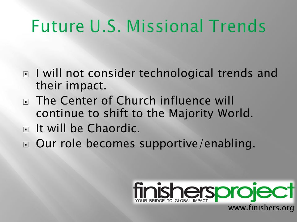 www.finishers.org  I will not consider technological trends and their impact.  The Center of Church influence will continue to shift to the Majority