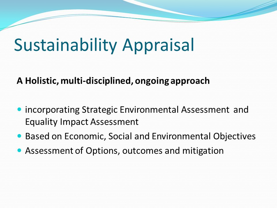 Sustainability Appraisal A Holistic, multi-disciplined, ongoing approach incorporating Strategic Environmental Assessment and Equality Impact Assessment Based on Economic, Social and Environmental Objectives Assessment of Options, outcomes and mitigation