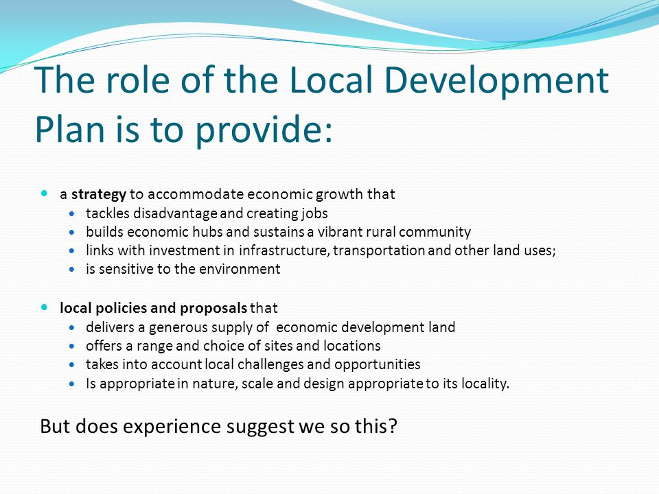 The role of the Local Development Plan is to provide: a strategy to accommodate economic growth that tackles disadvantage and creating jobs builds economic hubs and sustains a vibrant rural community links with investment in infrastructure, transportation and other land uses; is sensitive to the environment local policies and proposals that delivers a generous supply of economic development land offers a range and choice of sites and locations takes into account local challenges and opportunities Is appropriate in nature, scale and design appropriate to its locality.