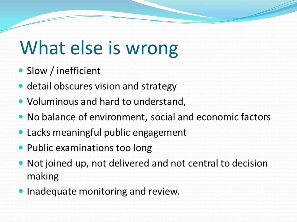 What else is wrong Slow / inefficient detail obscures vision and strategy Voluminous and hard to understand, No balance of environment, social and economic factors Lacks meaningful public engagement Public examinations too long Not joined up, not delivered and not central to decision making Inadequate monitoring and review.