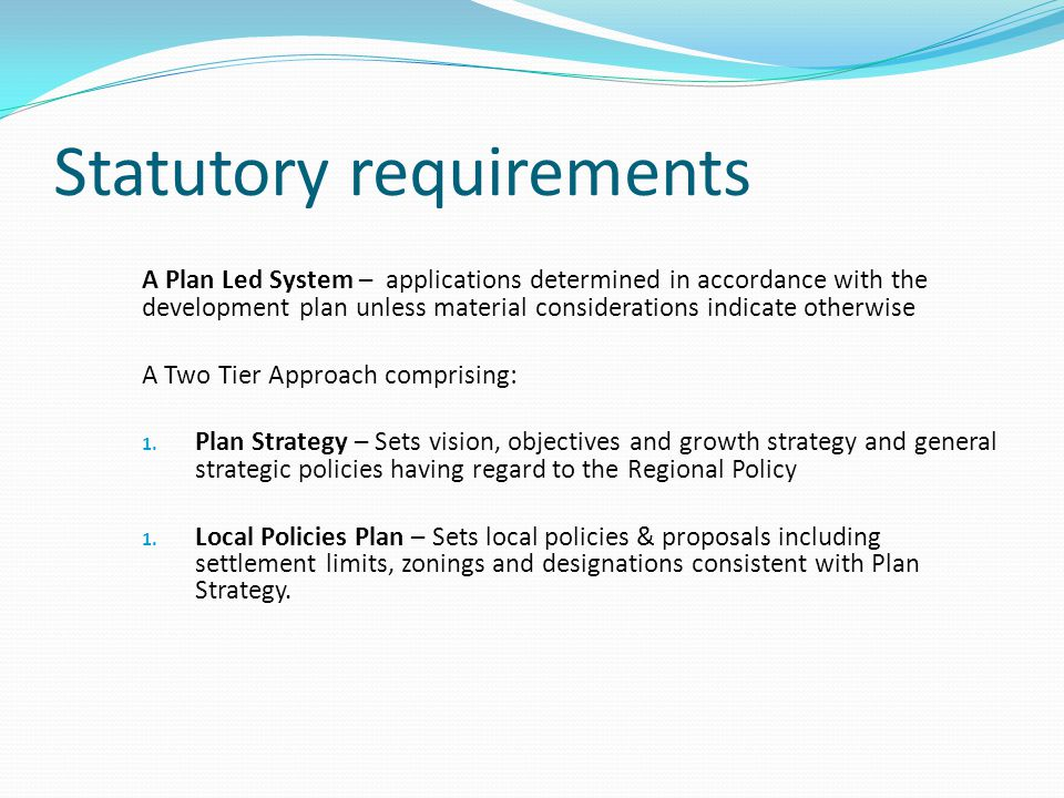 Statutory requirements A Plan Led System – applications determined in accordance with the development plan unless material considerations indicate otherwise A Two Tier Approach comprising: 1.