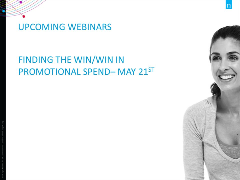 Copyright ©2012 The Nielsen Company. Confidential and proprietary. 1 UPCOMING WEBINARS FINDING THE WIN/WIN IN PROMOTIONAL SPEND– MAY 21 ST