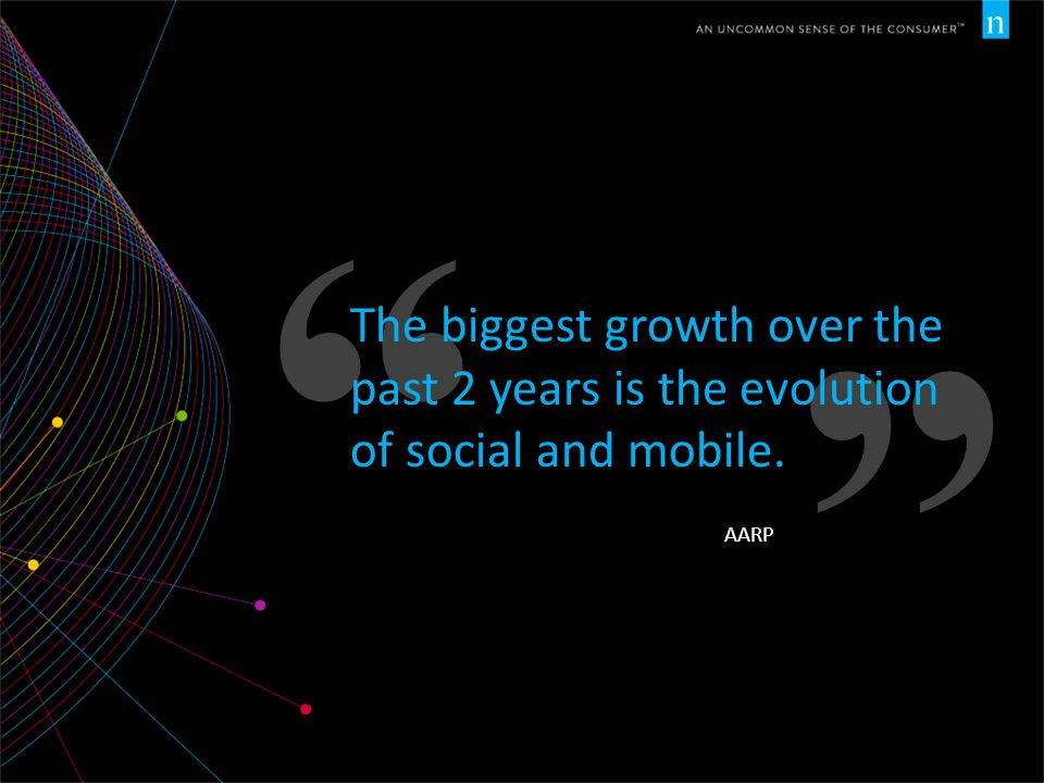 The biggest growth over the past 2 years is the evolution of social and mobile. AARP