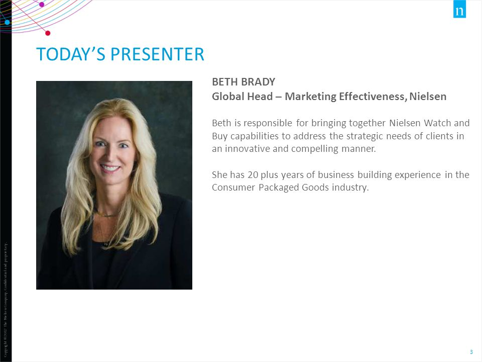 Copyright ©2012 The Nielsen Company. Confidential and proprietary. 3 TODAY'S PRESENTER BETH BRADY Global Head – Marketing Effectiveness, Nielsen Beth