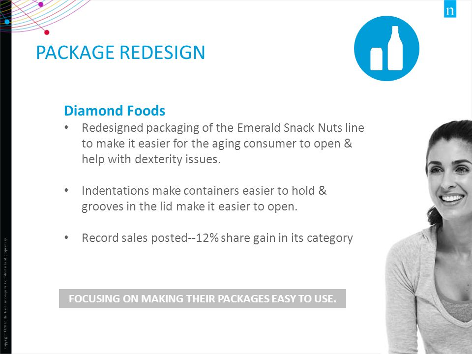 Copyright ©2012 The Nielsen Company. Confidential and proprietary. 43 PACKAGE REDESIGN FOCUSING ON MAKING THEIR PACKAGES EASY TO USE. Diamond Foods Re