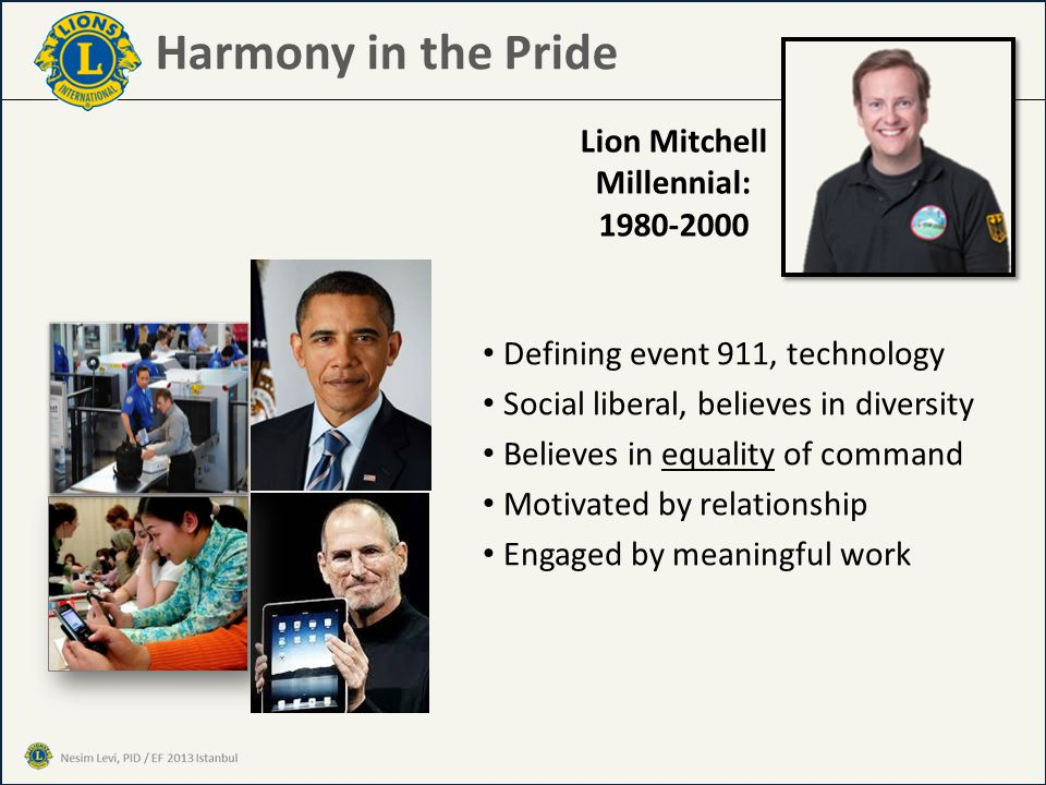 Harmony in the Pride Defining event 911, technology Social liberal, believes in diversity Believes in equality of command Motivated by relationship Engaged by meaningful work Lion Mitchell Millennial: 1980-2000