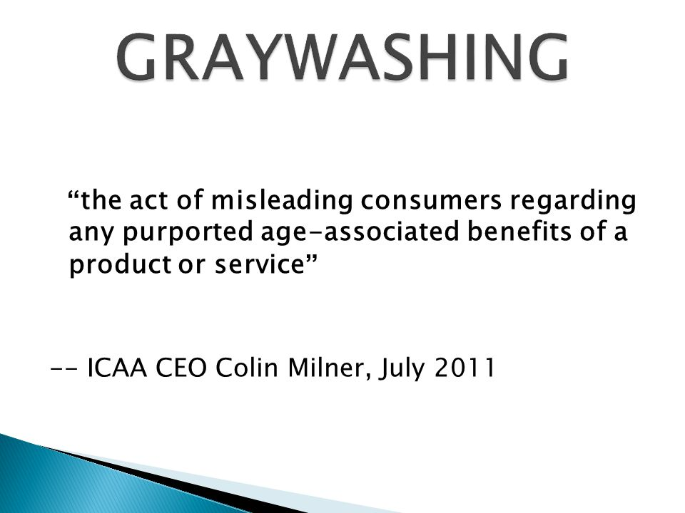 the act of misleading consumers regarding any purported age-associated benefits of a product or service -- ICAA CEO Colin Milner, July 2011