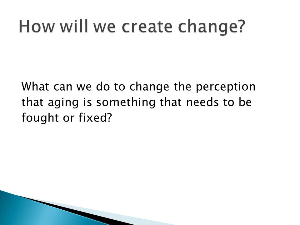 What can we do to change the perception that aging is something that needs to be fought or fixed