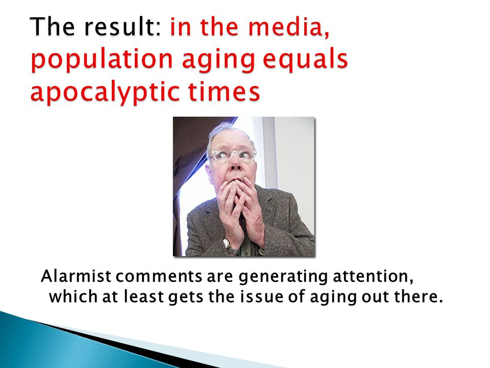 Alarmist comments are generating attention, which at least gets the issue of aging out there.