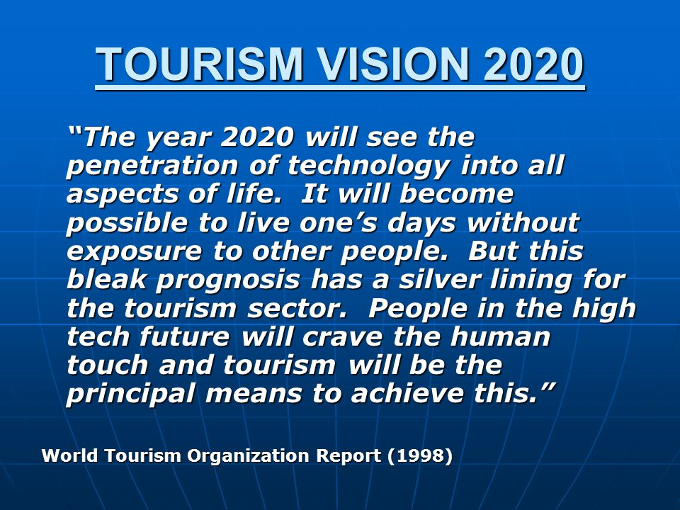 """TOURISM VISION 2020 """"The year 2020 will see the penetration of technology into all aspects of life. It will become possible to live one's days without"""