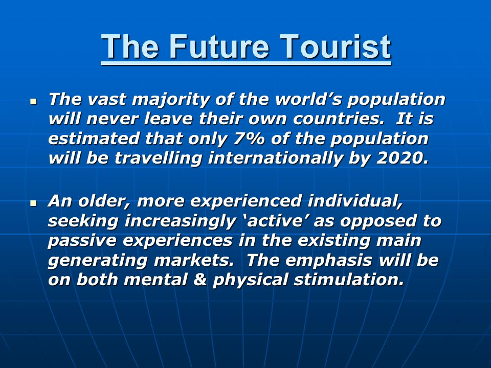 The Future Tourist The vast majority of the world's population will never leave their own countries. It is estimated that only 7% of the population wi