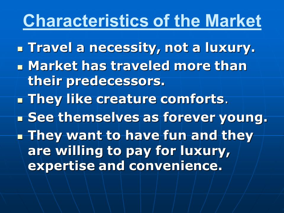 Characteristics of the Market Travel a necessity, not a luxury. Travel a necessity, not a luxury. Market has traveled more than their predecessors. Ma