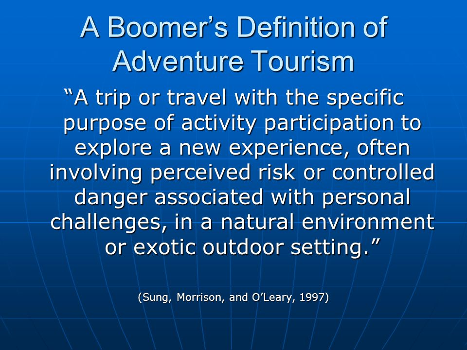 """A Boomer's Definition of Adventure Tourism """"A trip or travel with the specific purpose of activity participation to explore a new experience, often in"""