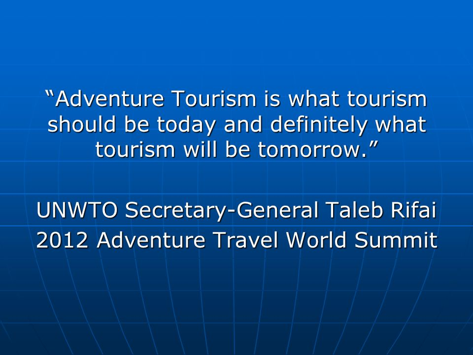 """""""Adventure Tourism is what tourism should be today and definitely what tourism will be tomorrow."""" UNWTO Secretary-General Taleb Rifai 2012 Adventure T"""