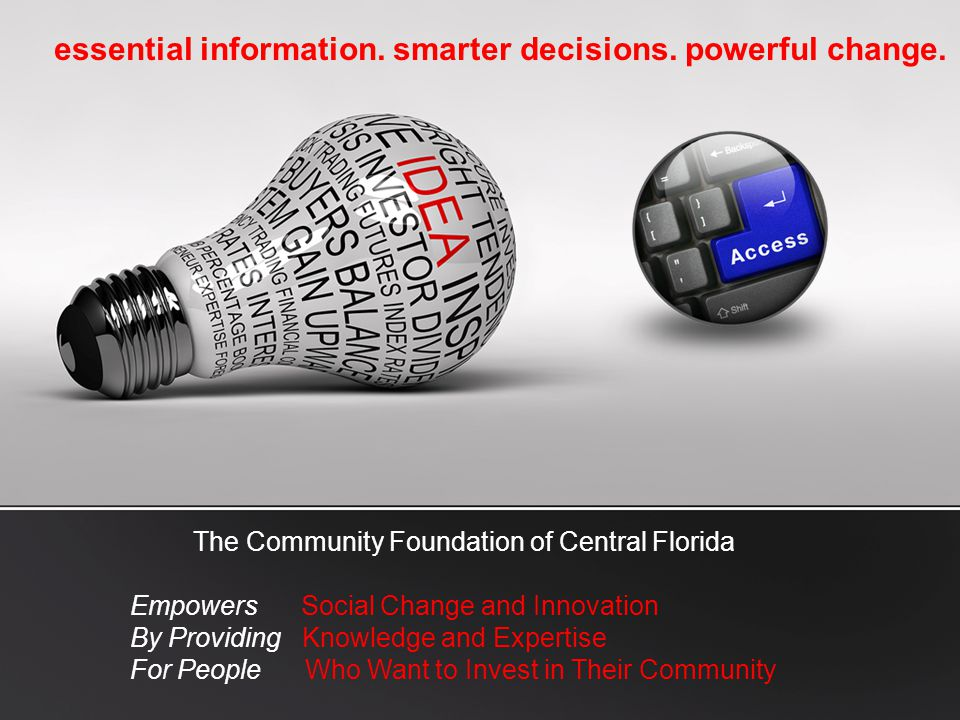 essential information. smarter decisions. powerful change. The Community Foundation of Central Florida Empowers Social Change and Innovation By Provid