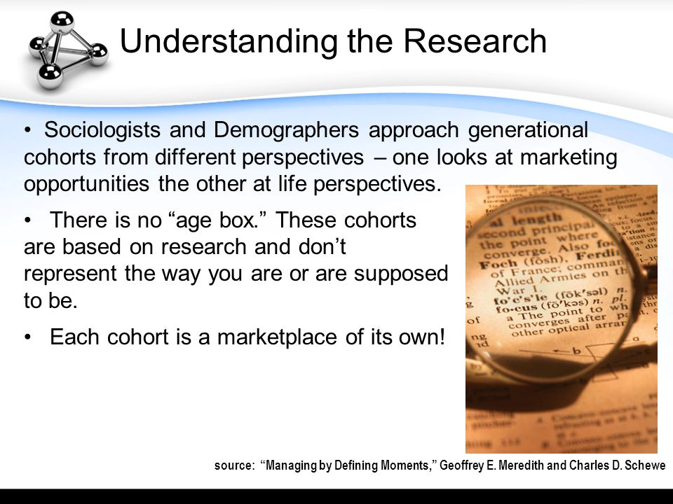 Understanding the Research Sociologists and Demographers approach generational cohorts from different perspectives – one looks at marketing opportunities the other at life perspectives.