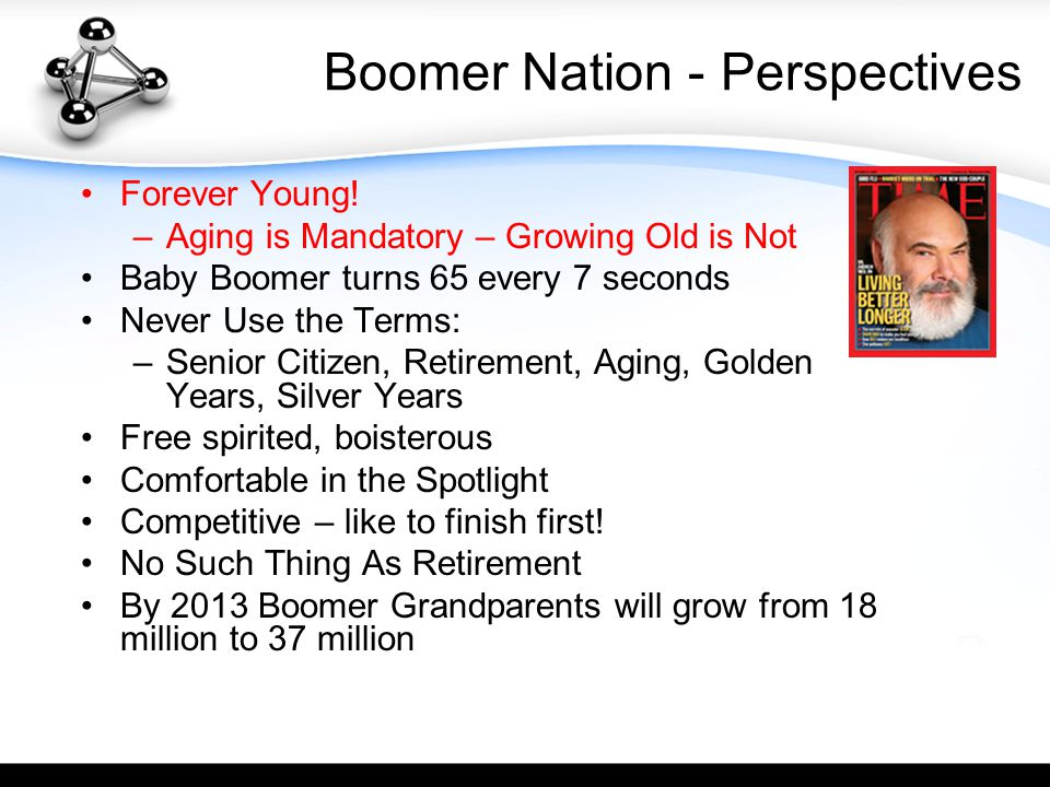 Boomer Nation - Perspectives Forever Young! –Aging is Mandatory – Growing Old is Not Baby Boomer turns 65 every 7 seconds Never Use the Terms: –Senior