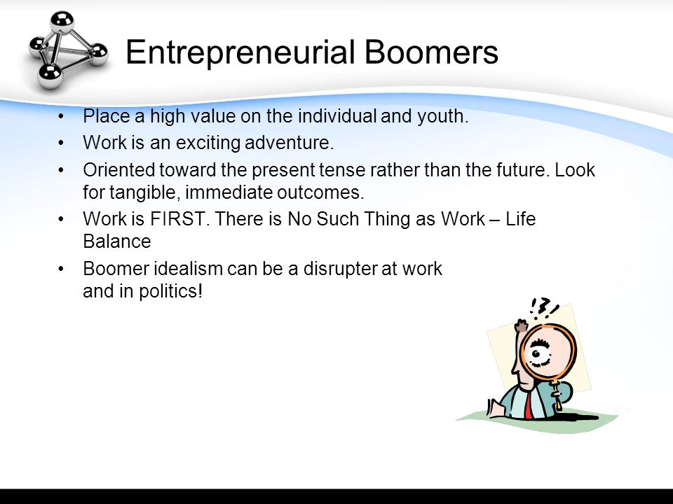 Entrepreneurial Boomers Place a high value on the individual and youth. Work is an exciting adventure. Oriented toward the present tense rather than t