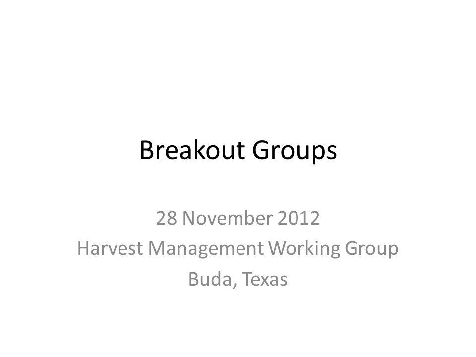Breakout Groups 28 November 2012 Harvest Management Working Group Buda, Texas
