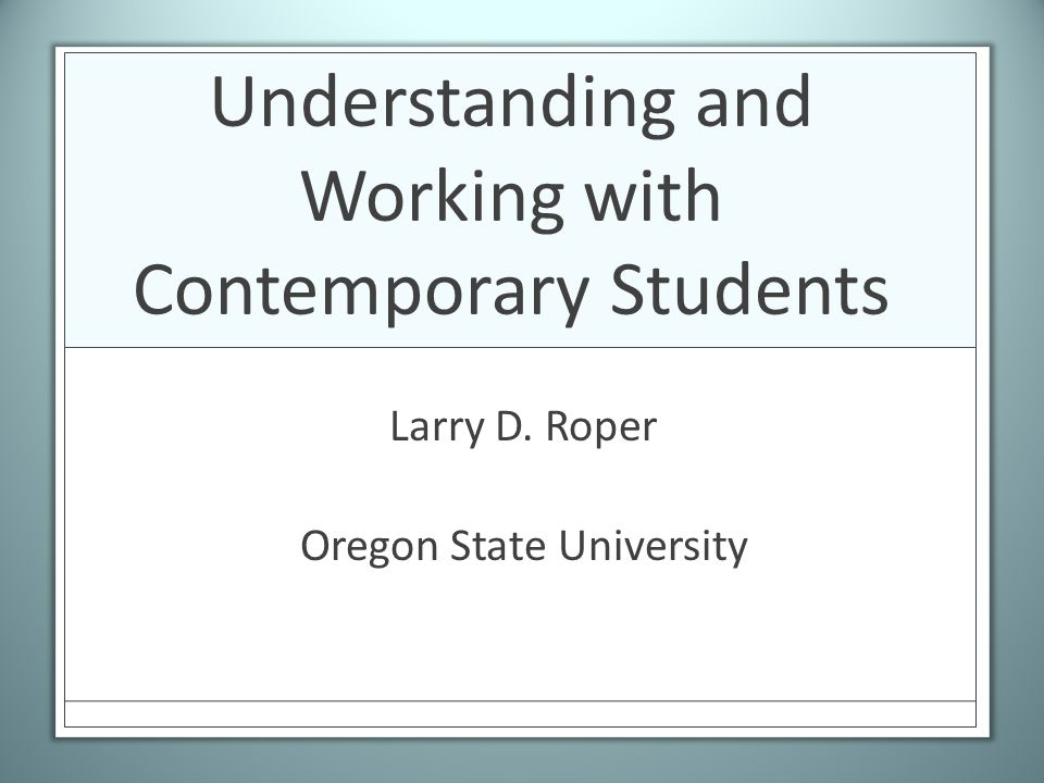 Understanding and Working with Contemporary Students Larry D. Roper Oregon State University