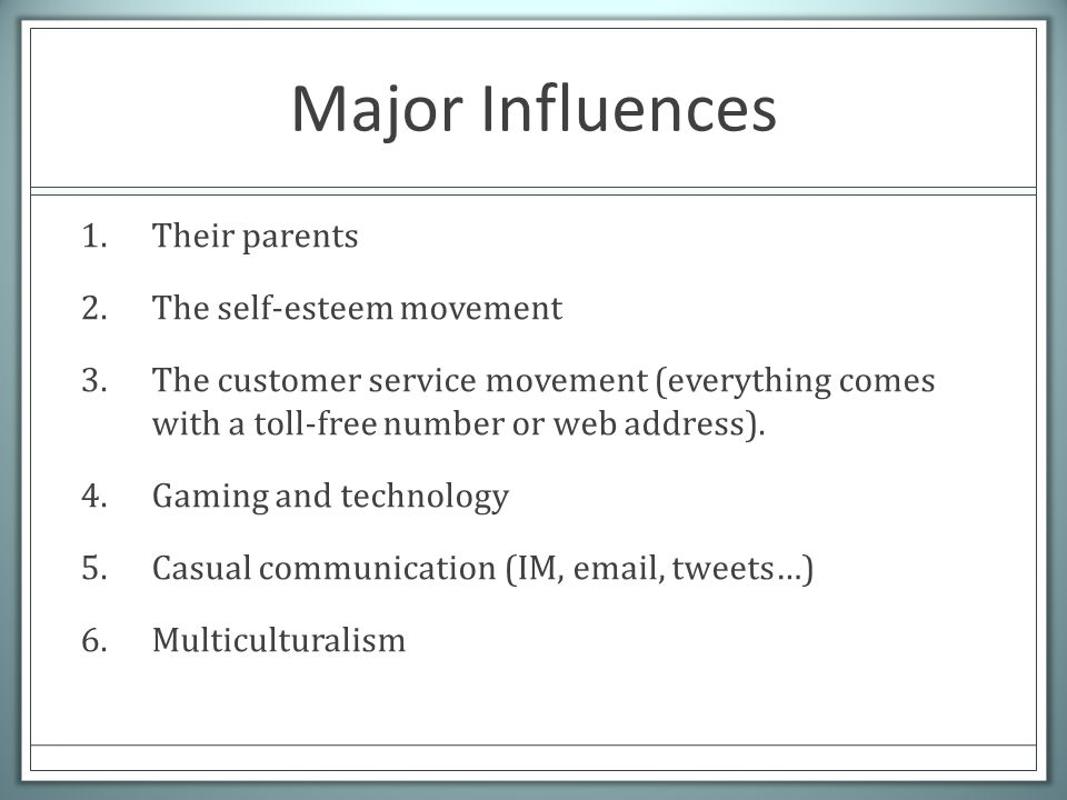 Major Influences 1.Their parents 2.The self-esteem movement 3.The customer service movement (everything comes with a toll-free number or web address).