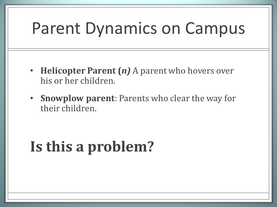 Parent Dynamics on Campus Helicopter Parent (n) A parent who hovers over his or her children. Snowplow parent: Parents who clear the way for their chi