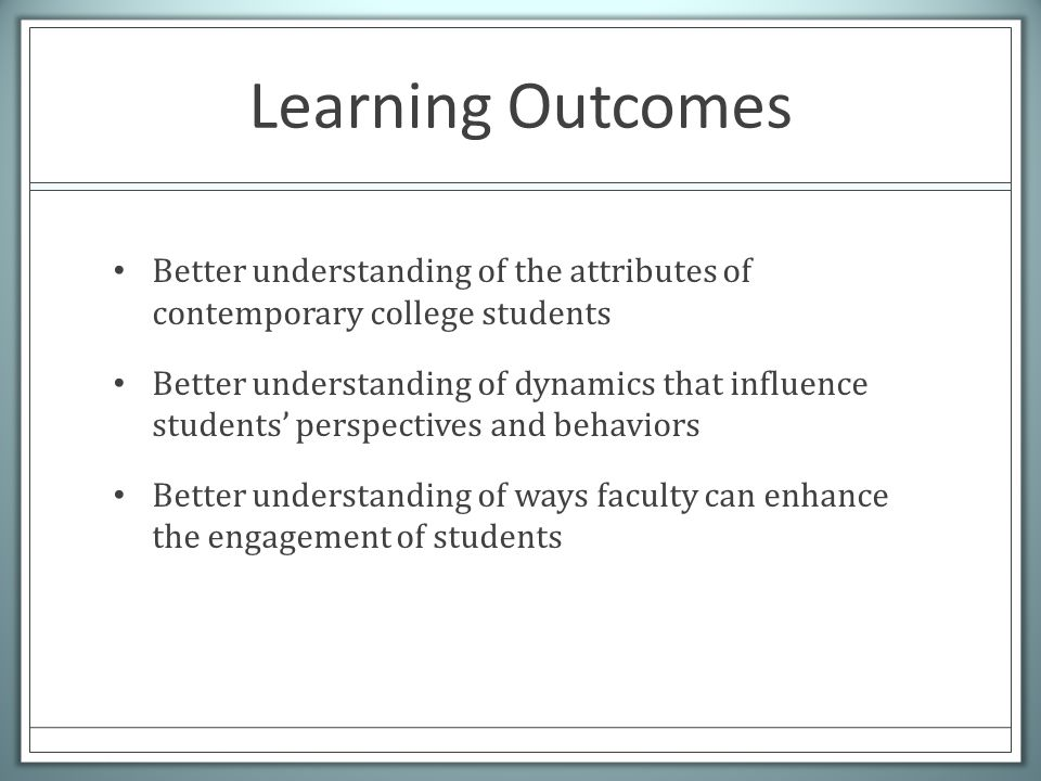 Learning Outcomes Better understanding of the attributes of contemporary college students Better understanding of dynamics that influence students' perspectives and behaviors Better understanding of ways faculty can enhance the engagement of students