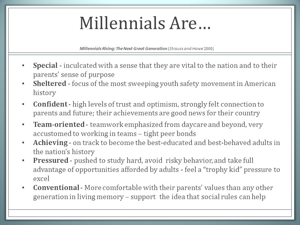 Millennials Are… Millennials Rising: The Next Great Generation (Strauss and Howe 2000) Special - inculcated with a sense that they are vital to the na