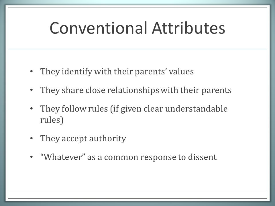 Conventional Attributes They identify with their parents' values They share close relationships with their parents They follow rules (if given clear understandable rules) They accept authority Whatever as a common response to dissent