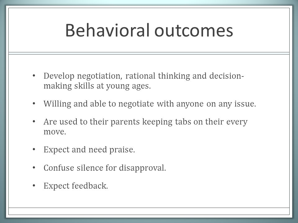 Behavioral outcomes Develop negotiation, rational thinking and decision- making skills at young ages. Willing and able to negotiate with anyone on any