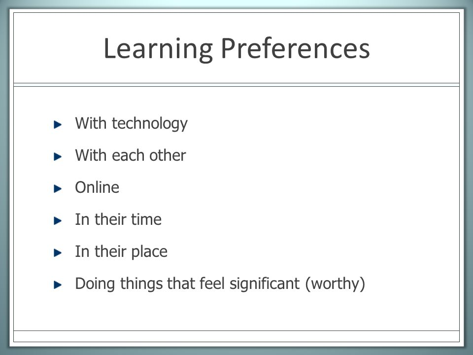 Learning Preferences With technology With each other Online In their time In their place Doing things that feel significant (worthy)