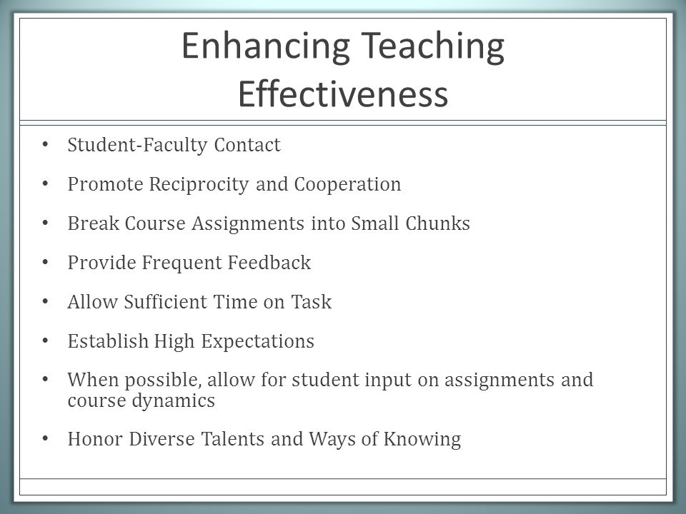 Enhancing Teaching Effectiveness Student-Faculty Contact Promote Reciprocity and Cooperation Break Course Assignments into Small Chunks Provide Frequent Feedback Allow Sufficient Time on Task Establish High Expectations When possible, allow for student input on assignments and course dynamics Honor Diverse Talents and Ways of Knowing
