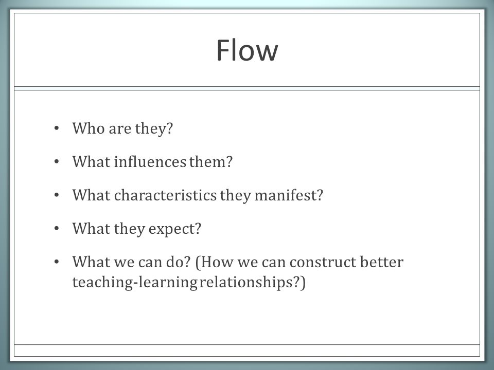 Flow Who are they. What influences them. What characteristics they manifest.