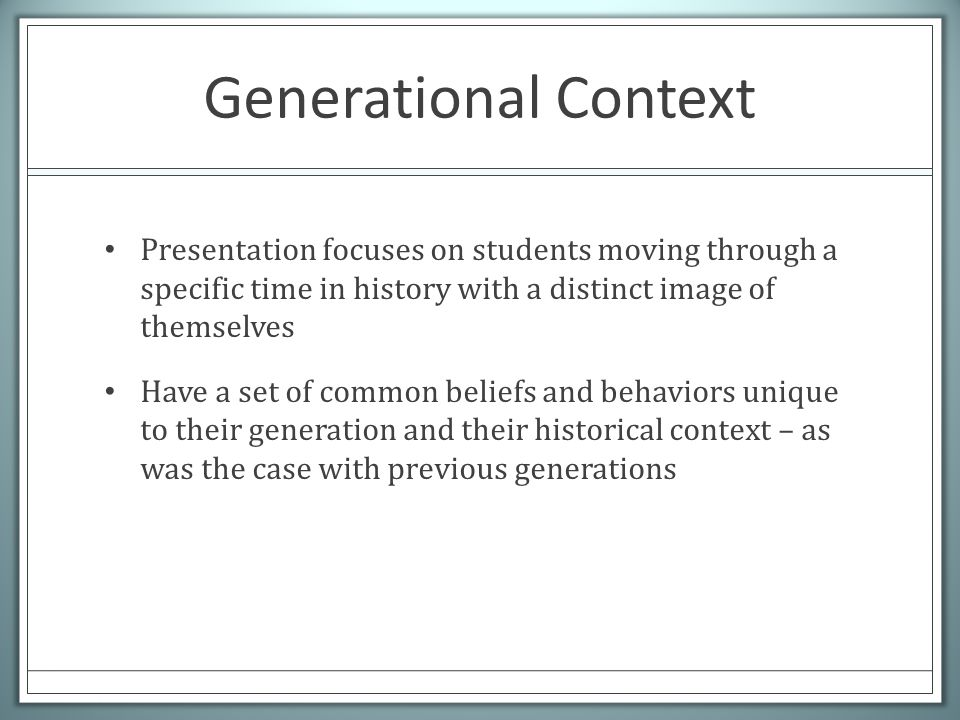Generational Context Presentation focuses on students moving through a specific time in history with a distinct image of themselves Have a set of common beliefs and behaviors unique to their generation and their historical context – as was the case with previous generations