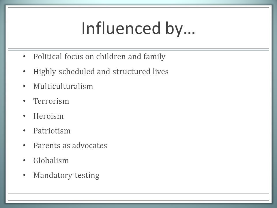 Influenced by… Political focus on children and family Highly scheduled and structured lives Multiculturalism Terrorism Heroism Patriotism Parents as advocates Globalism Mandatory testing