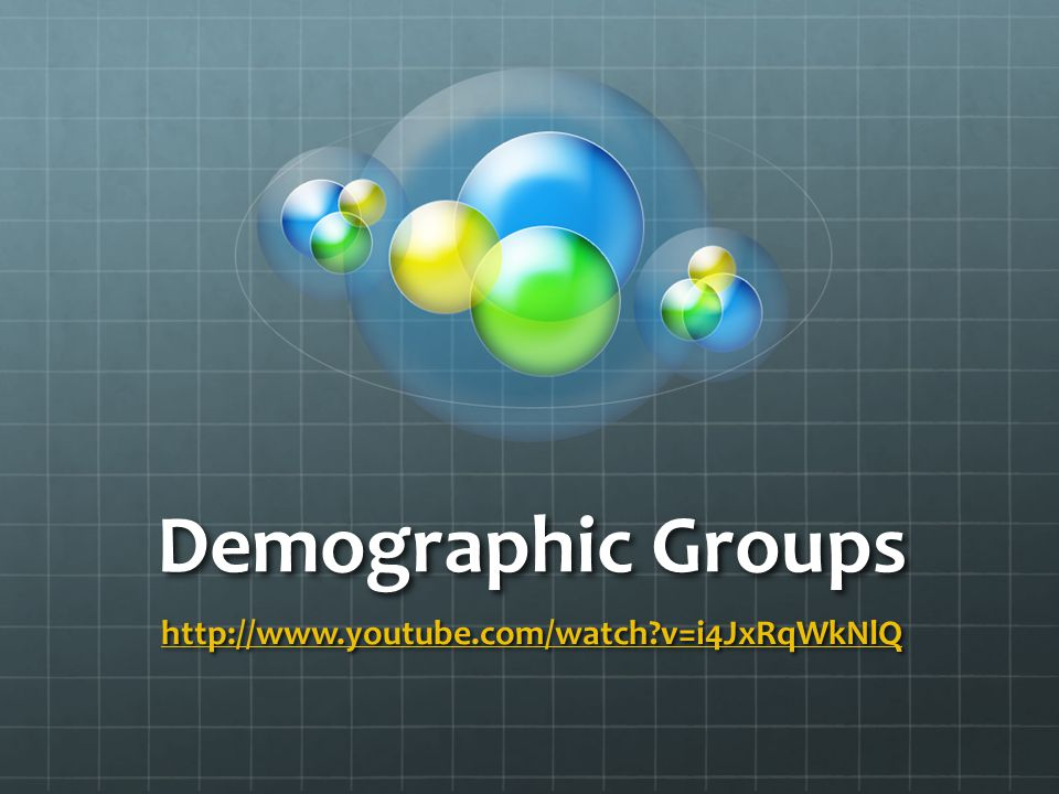 Demographic Groups http://www.youtube.com/watch?v=i4JxRqWkNlQ